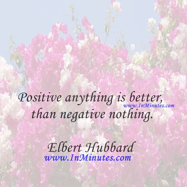Positive anything is better than negative nothing.Elbert Hubbard