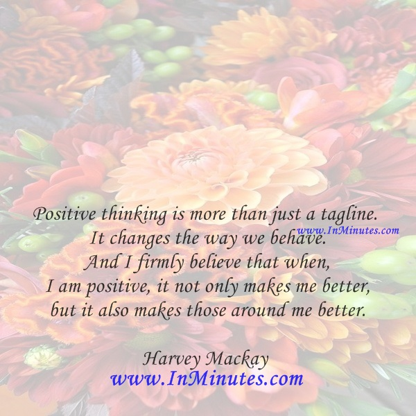 Positive thinking is more than just a tagline. It changes the way we behave. And I firmly believe that when I am positive, it not only makes me better, but it also makes those around me better.Harvey Mackay