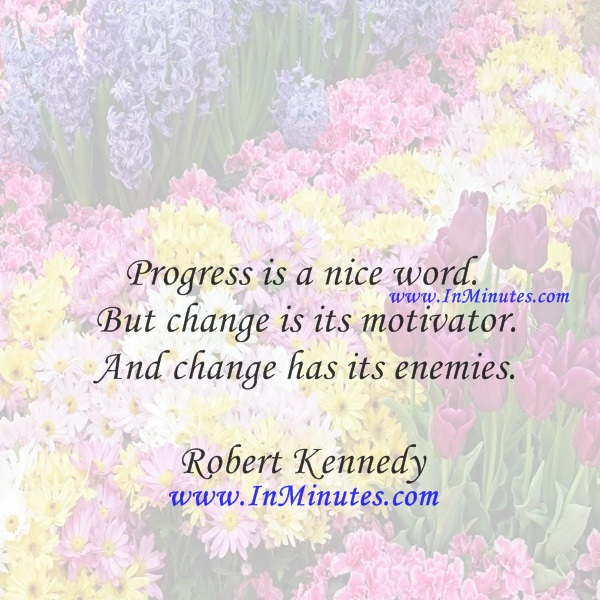 Progress is a nice word. But change is its motivator. And change has its enemies.Robert Kennedy
