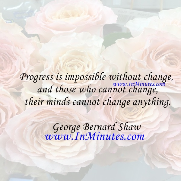 Progress is impossible without change, and those who cannot change their minds cannot change anything.George Bernard Shaw