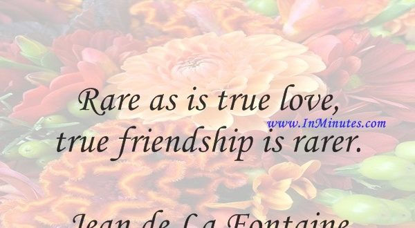 Rare as is true love, true friendship is rarer.Jean de La Fontaine