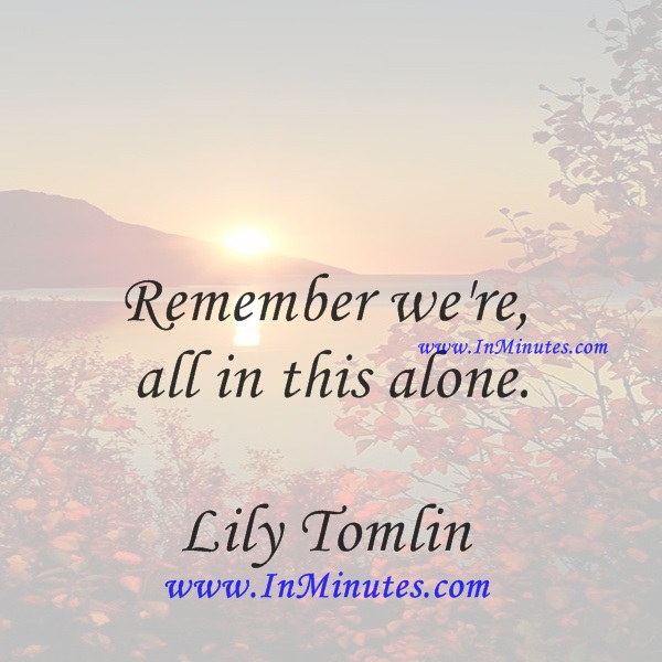 Remember we're all in this alone.Lily Tomlin