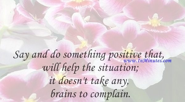 Say and do something positive that will help the situation; it doesn't take any brains to complain.Robert A. Cook