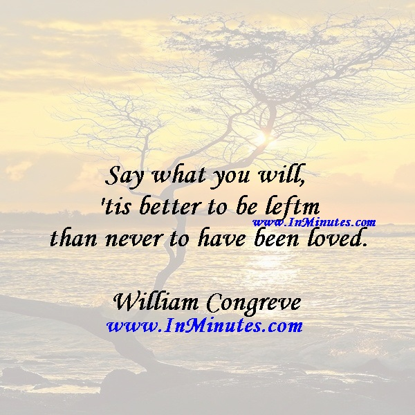 Say what you will, 'tis better to be left than never to have been loved.William Congreve