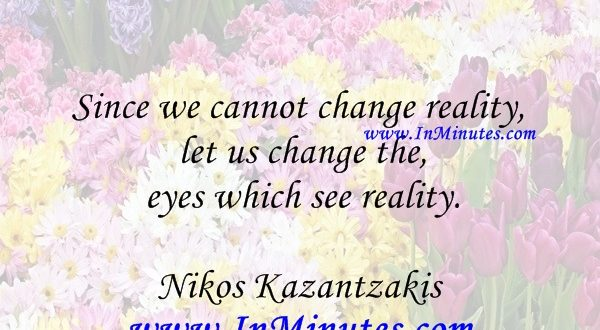 Since we cannot change reality, let us change the eyes which see reality.Nikos Kazantzakis