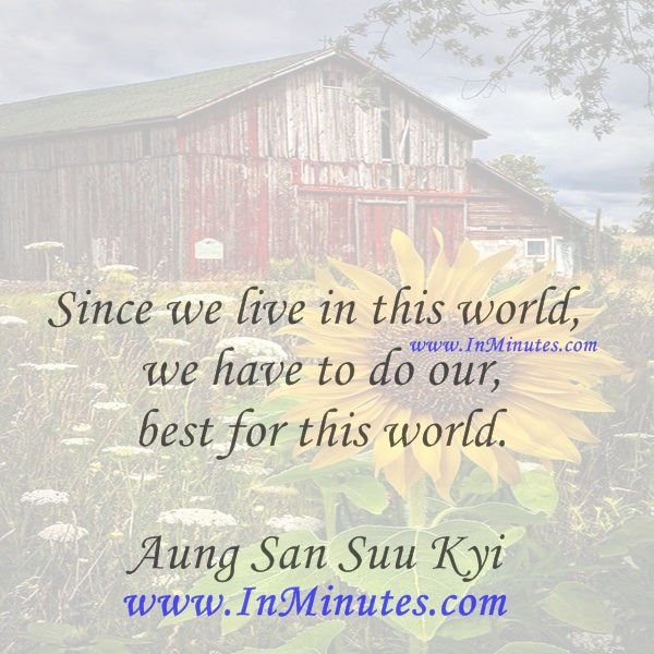Since we live in this world, we have to do our best for this world.Aung San Suu Kyi
