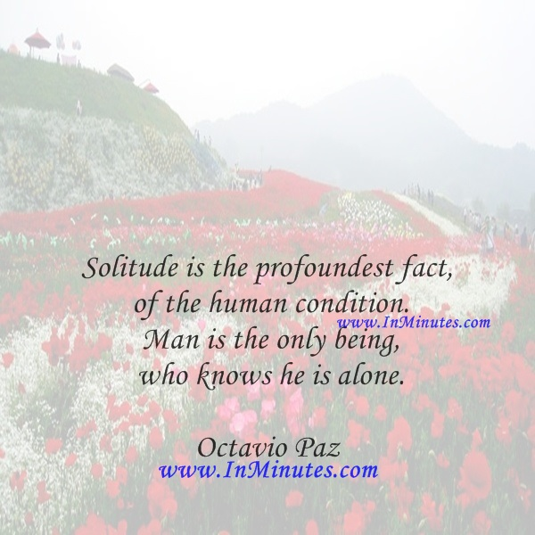 Solitude is the profoundest fact of the human condition. Man is the only being who knows he is alone.ctavio Paz