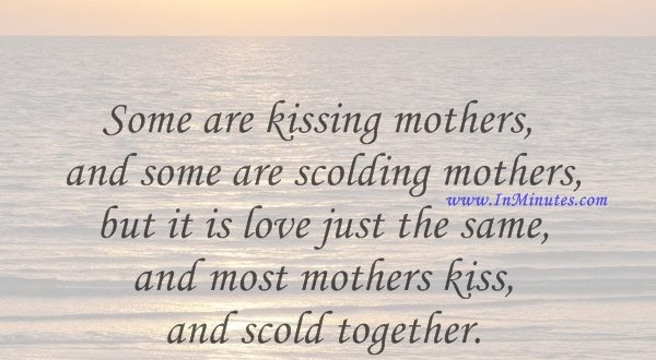 Some are kissing mothers and some are scolding mothers, but it is love just the same, and most mothers kiss and scold together.Pearl S. Buck