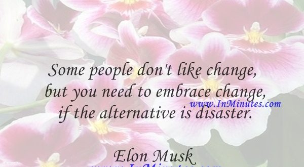 Some people don't like change, but you need to embrace change if the alternative is disaster.Elon Musk