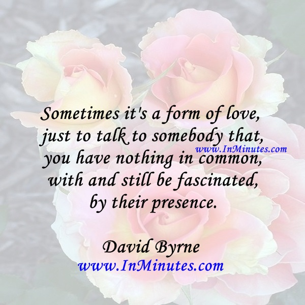 Sometimes it's a form of love just to talk to somebody that you have nothing in common with and still be fascinated by their presence.David Byrne