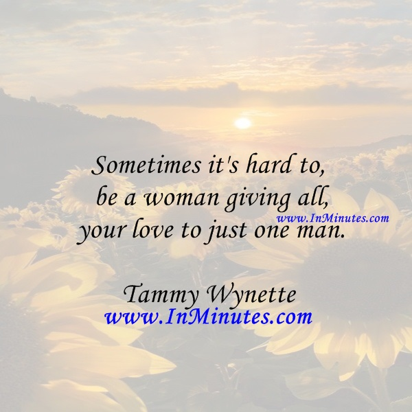 Sometimes it's hard to be a woman giving all your love to just one man.Tammy Wynette