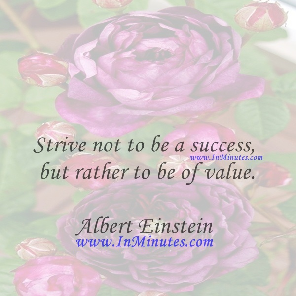 Strive not to be a success, but rather to be of value.Albert Einstein