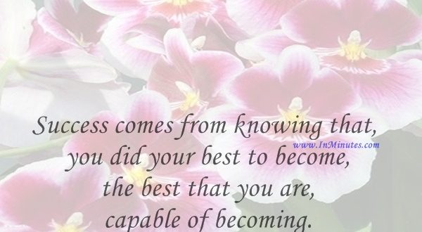 Success comes from knowing that you did your best to become the best that you are capable of becoming. John Wooden