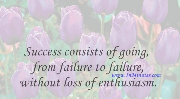 Success consists of going from failure to failure without loss of enthusiasm.Winston Churchill
