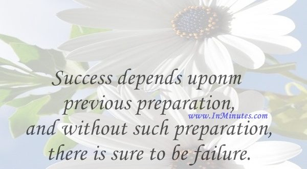 Success depends upon previous preparation, and without such preparation there is sure to be failure.Confucius