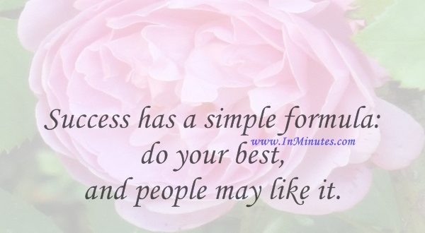 Success has a simple formula do your best, and people may like it.Sam Ewing