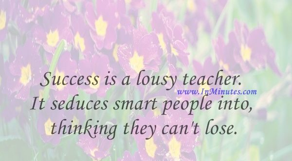 Success is a lousy teacher. It seduces smart people into thinking they can't lose.Bill Gates