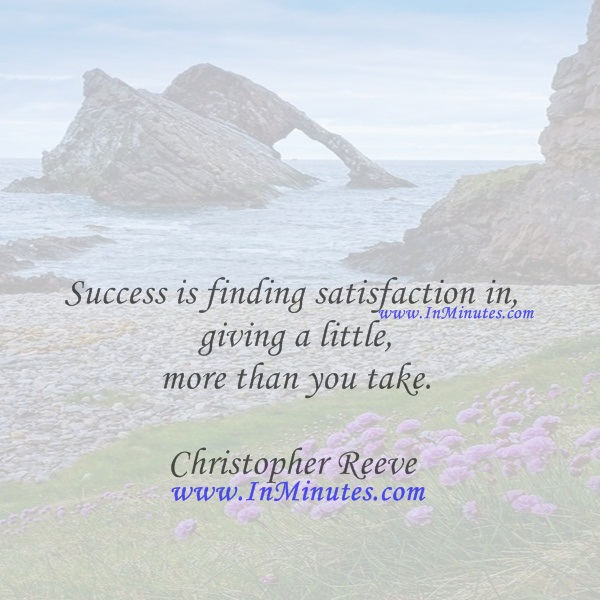 Success is finding satisfaction in giving a little more than you take.Christopher Reeve