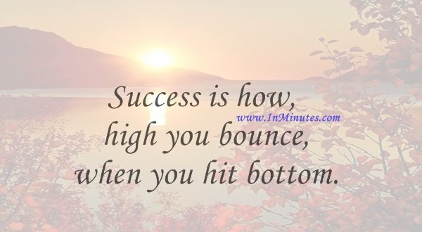 Success is how high you bounce when you hit bottom.George S. Patton