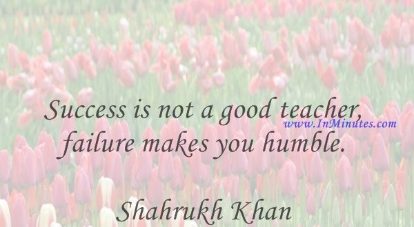 Success is not a good teacher, failure makes you humble.Shahrukh Khan