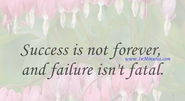 Success is not forever and failure isn't fatal.Don Shula