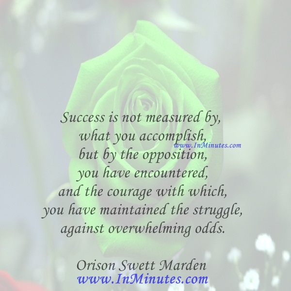 Success is not measured by what you accomplish, but by the opposition you have encountered, and the courage with which you have maintained the struggle against overwhelming odds.Orison Swett Marden