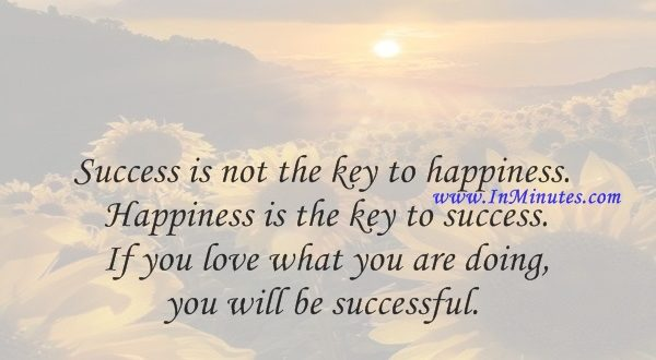 Success is not the key to happiness. Happiness is the key to success. If you love what you are doing, you will be successful.Albert Schweitzer
