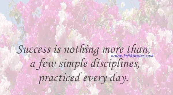 Success is nothing more than a few simple disciplines, practiced every day.Jim Rohn