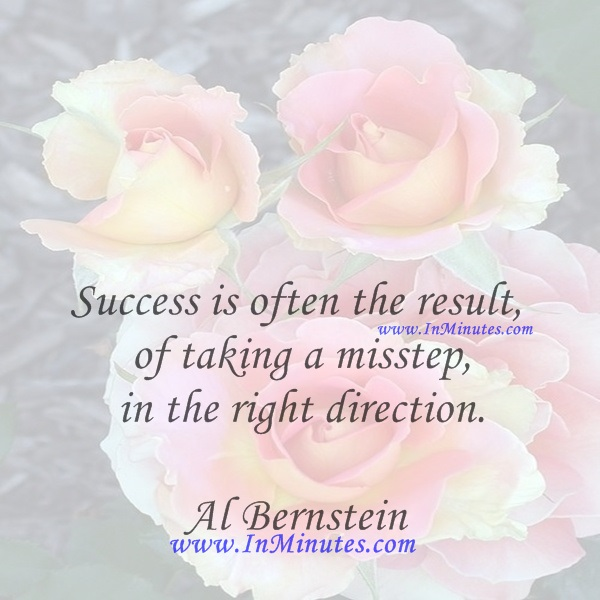 Success is often the result of taking a misstep in the right direction.Al Bernstein