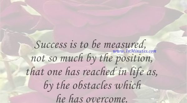 Success is to be measured not so much by the position that one has reached in life as by the obstacles which he has overcome.Booker T. Washington