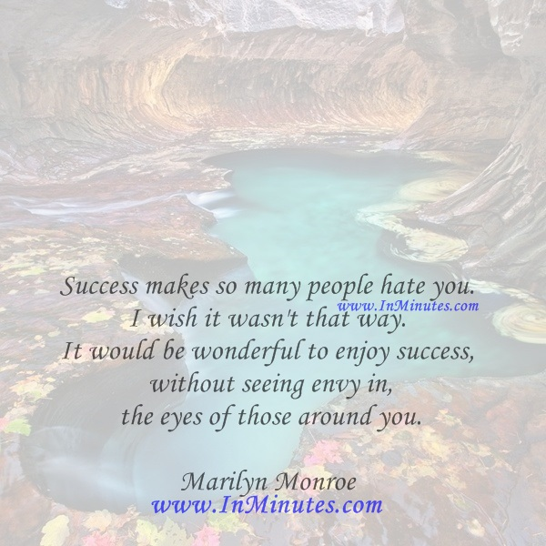 Success makes so many people hate you. I wish it wasn't that way. It would be wonderful to enjoy success without seeing envy in the eyes of those around you.Marilyn Monroe