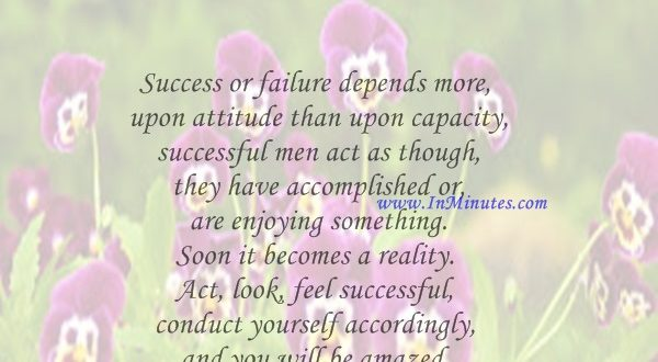 Success or failure depends more upon attitude than upon capacity successful men act as though they have accomplished or are enjoying something. Soon it becomes a reality. Act, look, feel successful, conduct yourself accordingly, and you will be amazed at the positive results.William James