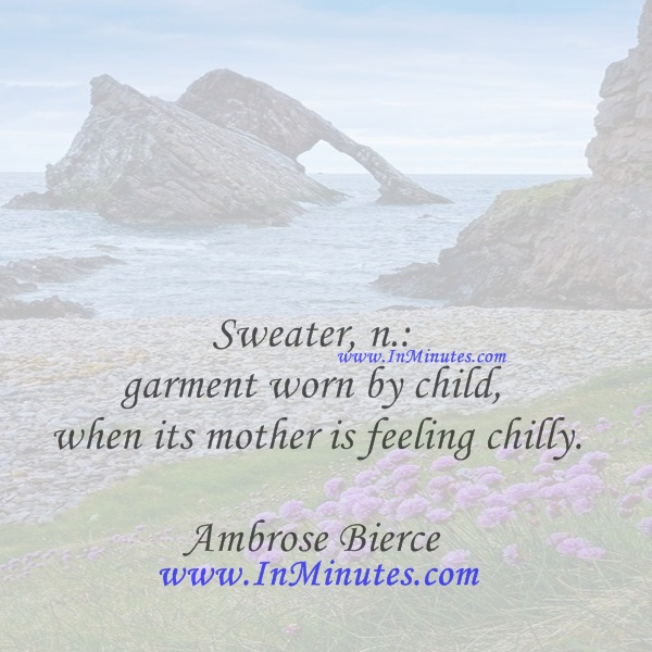 Sweater, n. garment worn by child when its mother is feeling chilly.Ambrose Bierce