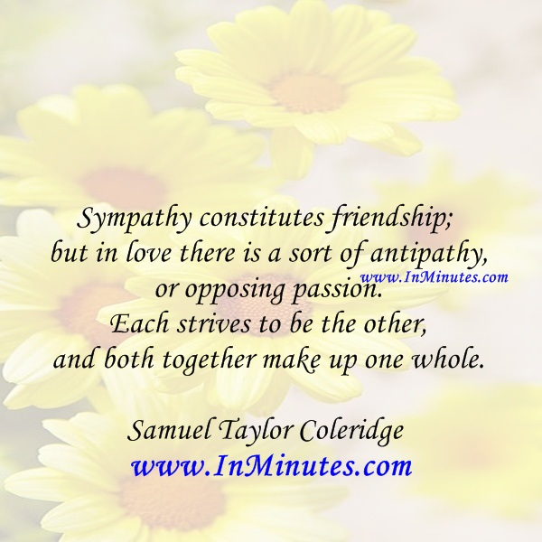 Sympathy constitutes friendship; but in love there is a sort of antipathy, or opposing passion. Each strives to be the other, and both together make up one whole.Samuel Taylor Coleridge