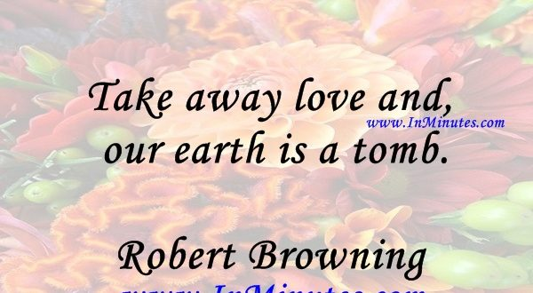 Take away love and our earth is a tomb.Robert Browning
