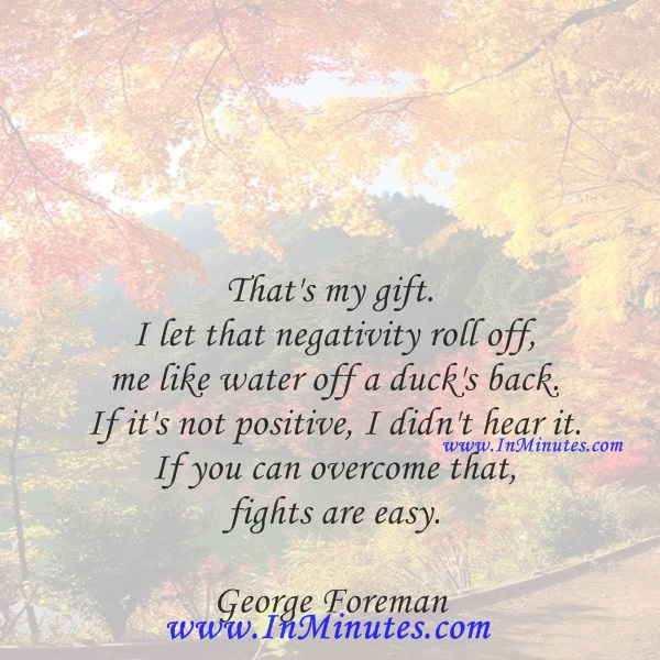 That's my gift. I let that negativity roll off me like water off a duck's back. If it's not positive, I didn't hear it. If you can overcome that, fights are easy.George Foreman