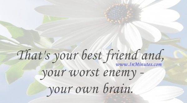 That's your best friend and your worst enemy - your own brain.Fred Durst