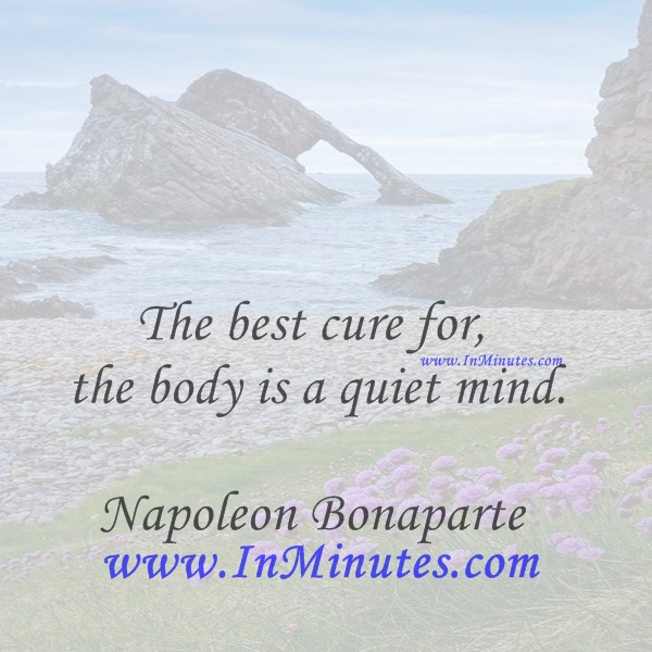 The best cure for the body is a quiet mind.Napoleon Bonaparte