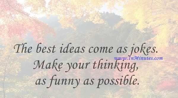 The best ideas come as jokes. Make your thinking as funny as possible.David Ogilvy