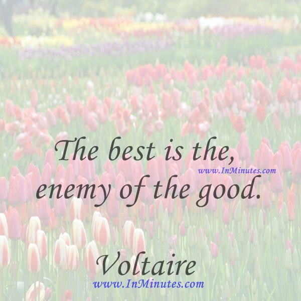 The best is the enemy of the good.Voltaire