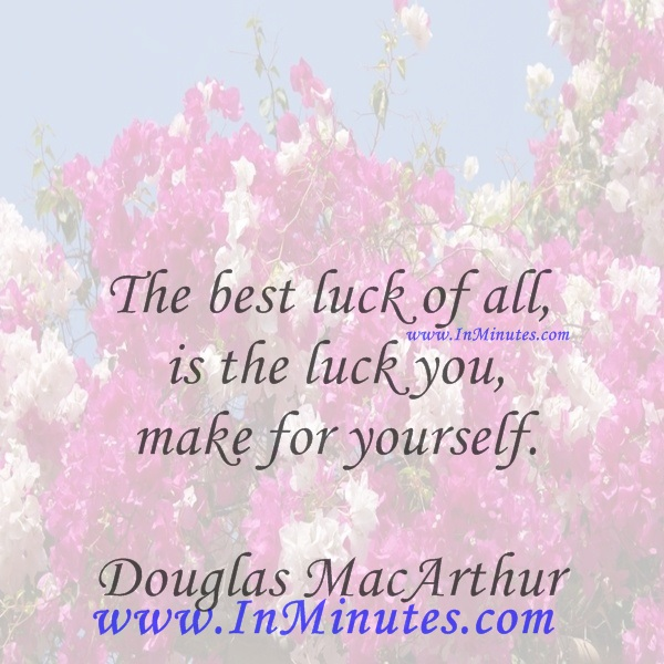 The best luck of all is the luck you make for yourself.Douglas MacArthur