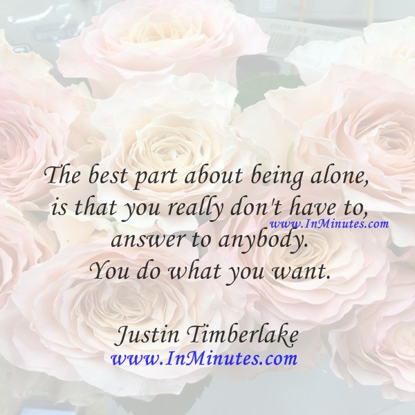 The best part about being alone is that you really don't have to answer to anybody. You do what you want.Justin Timberlake