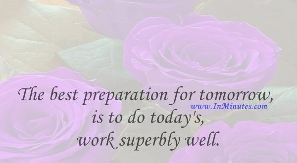 The best preparation for tomorrow is to do today's work superbly well.William Osler