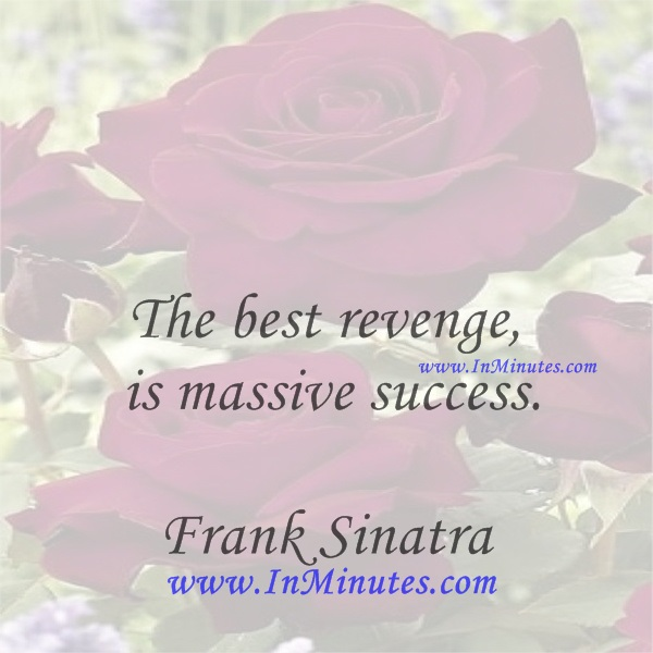The best revenge is massive success.Frank Sinatra