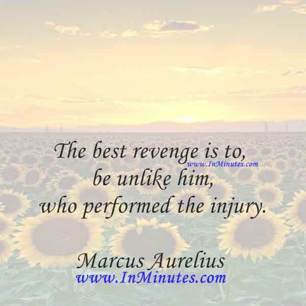 The best revenge is to be unlike him who performed the injury.Marcus Aurelius