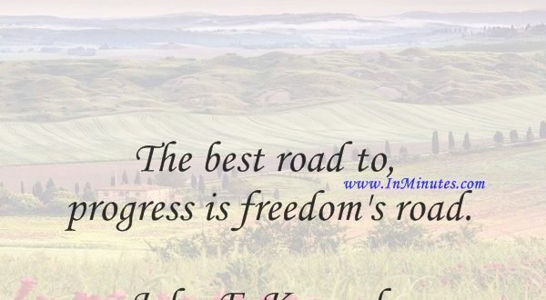 The best road to progress is freedom's road.John F. Kennedy
