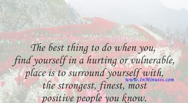 The best thing to do when you find yourself in a hurting or vulnerable place is to surround yourself with the strongest, finest, most positive people you know.Kristin Armstrong