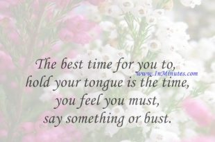 The best time for you to hold your tongue is the time you feel you must say something or bust.Josh Billings