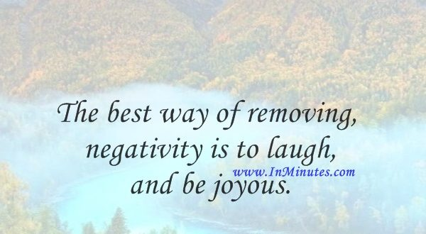 The best way of removing negativity is to laugh and be joyous.David Icke