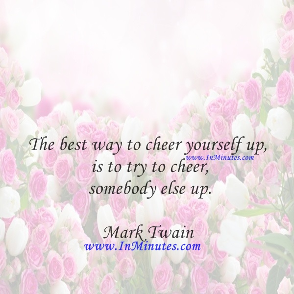 The best way to cheer yourself up is to try to cheer somebody else up.Mark Twain
